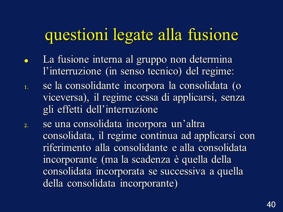 40 questioni legate alla fusione La fusione interna al gruppo non determina linterruzione (in senso tecnico) del regime: La fusione interna al gruppo