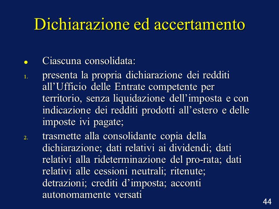 44 Dichiarazione ed accertamento Ciascuna consolidata: Ciascuna consolidata: 1. presenta la propria dichiarazione dei redditi allUfficio delle Entrate