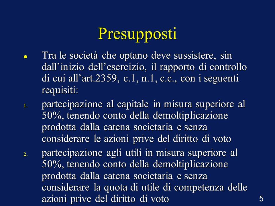 5 Presupposti Tra le società che optano deve sussistere, sin dallinizio dellesercizio, il rapporto di controllo di cui allart.2359, c.1, n.1, c.c., co