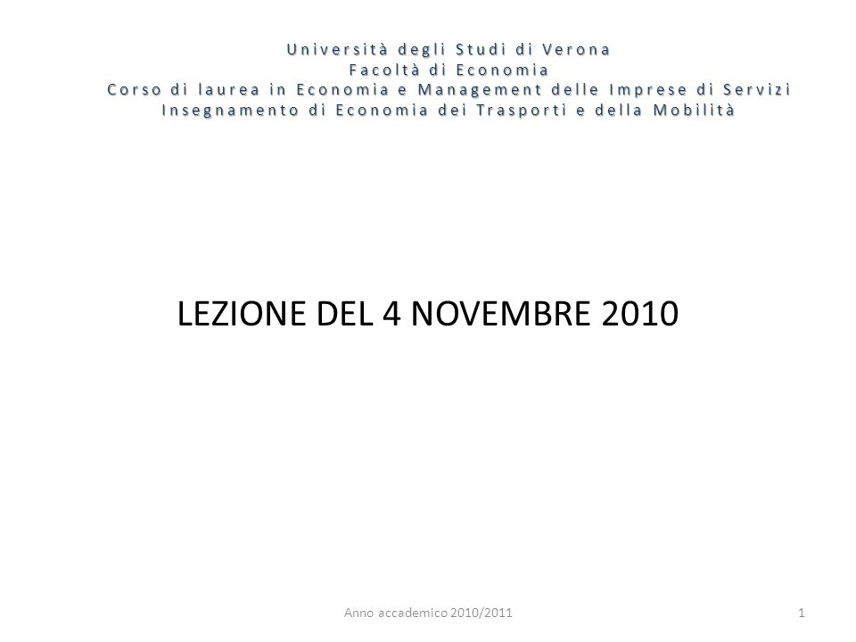1 Università degli Studi di Verona Facoltà di Economia Corso di laurea in Economia e Management delle Imprese di Servizi Insegnamento di Economia dei Trasporti e della Mobilità Anno accademico 2010/2011 LEZIONE DEL 4 NOVEMBRE 2010