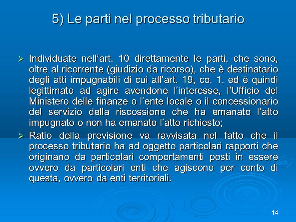 14 5) Le parti nel processo tributario Individuate nellart. 10 direttamente le parti, che sono, oltre al ricorrente (giudizio da ricorso), che è desti