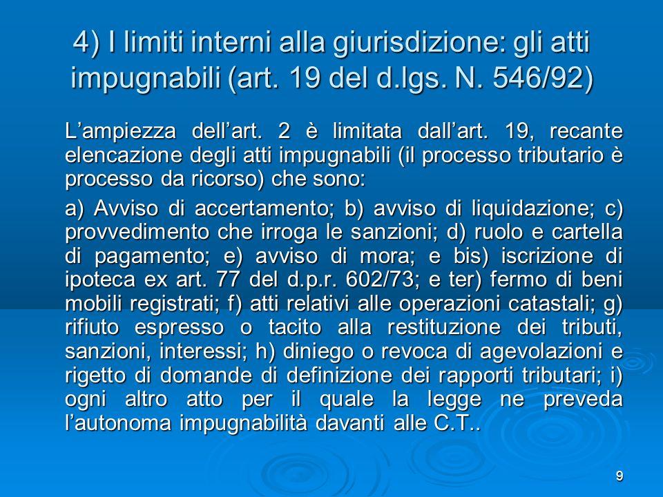 9 4) I limiti interni alla giurisdizione: gli atti impugnabili (art. 19 del d.lgs. N. 546/92) Lampiezza dellart. 2 è limitata dallart. 19, recante ele