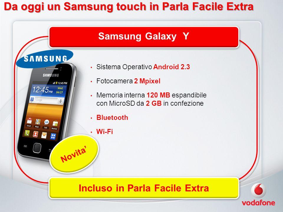 Da oggi un Samsung touch in Parla Facile Extra Samsung Galaxy Y Incluso in Parla Facile Extra Novita Sistema Operativo Android 2.3 Fotocamera 2 Mpixel Memoria interna 120 MB espandibile con MicroSD da 2 GB in confezione Bluetooth Wi-Fi