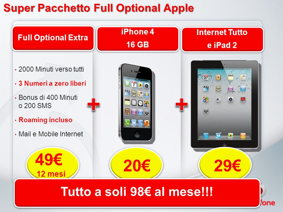 Super Pacchetto Full Optional Apple Super Pacchetto Full Optional Apple 2000 Minuti verso tutti 3 Numeri a zero liberi Bonus di 400 Minuti o 200 SMS Roaming incluso Mail e Mobile Internet Full Optional Extra iPhone 4 16 GB iPhone 4 16 GB Internet Tutto e iPad 2 Internet Tutto e iPad 2 2029 49 12 mesi Tutto a soli 98 al mese!!!
