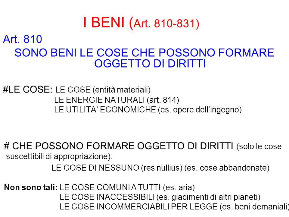 I BENI ( Art. 810-831) Art. 810 SONO BENI LE COSE CHE POSSONO FORMARE OGGETTO DI DIRITTI #LE COSE: LE COSE (entità materiali) LE ENERGIE NATURALI (art