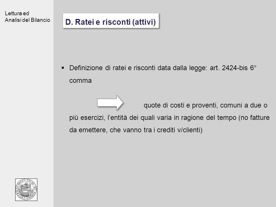 Lettura ed Analisi del Bilancio D. Ratei e risconti (attivi) Definizione di ratei e risconti data dalla legge: art. 2424-bis 6° comma quote di costi e