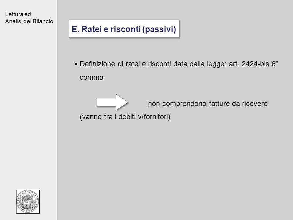 Lettura ed Analisi del Bilancio E. Ratei e risconti (passivi) Definizione di ratei e risconti data dalla legge: art. 2424-bis 6° comma non comprendono