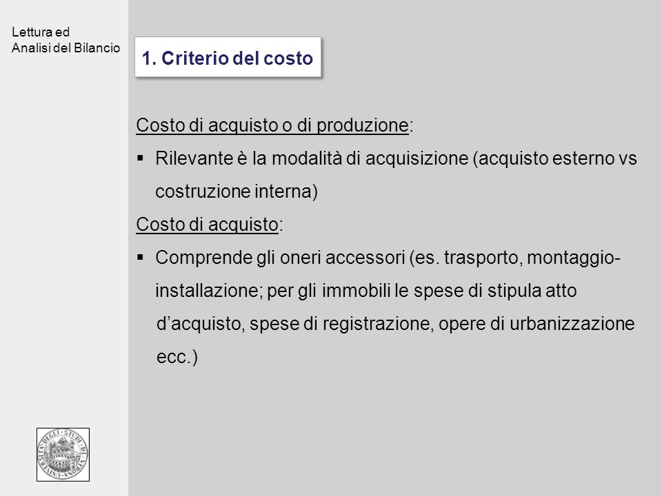 Lettura ed Analisi del Bilancio 1. Criterio del costo Costo di acquisto o di produzione: Rilevante è la modalità di acquisizione (acquisto esterno vs