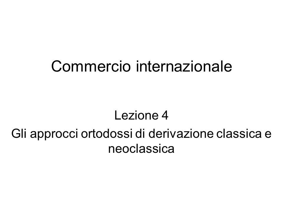 Commercio internazionale Lezione 4 Gli approcci ortodossi di derivazione classica e neoclassica