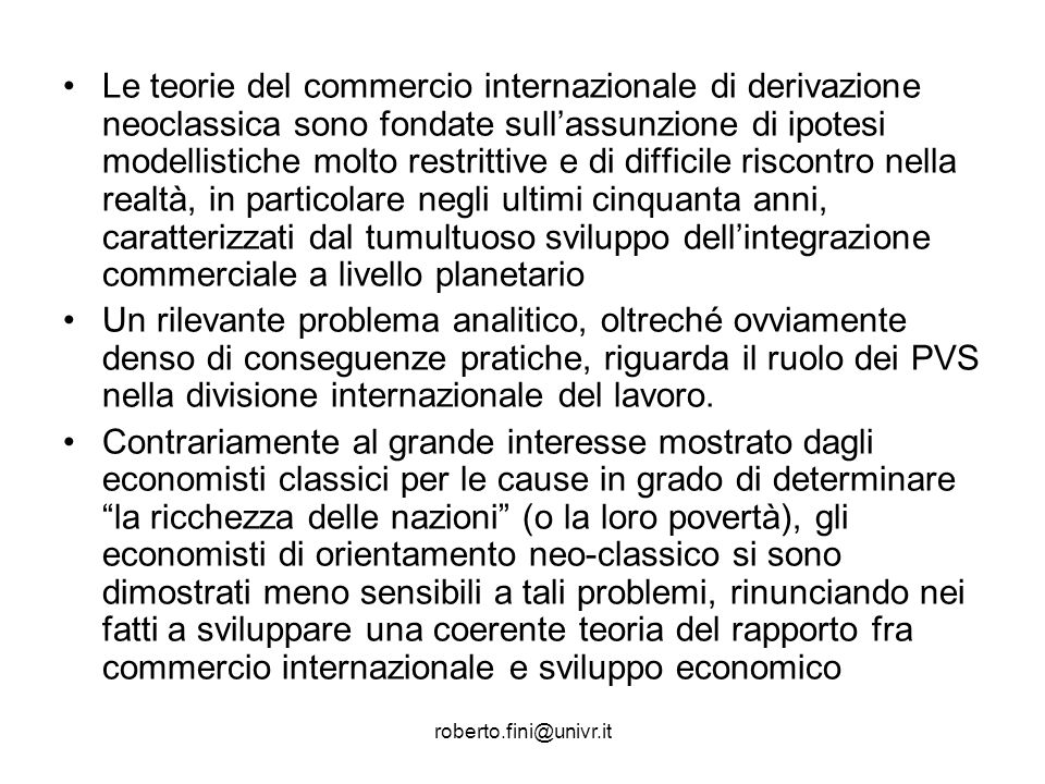 roberto.fini@univr.it Le teorie del commercio internazionale di derivazione neoclassica sono fondate sullassunzione di ipotesi modellistiche molto res