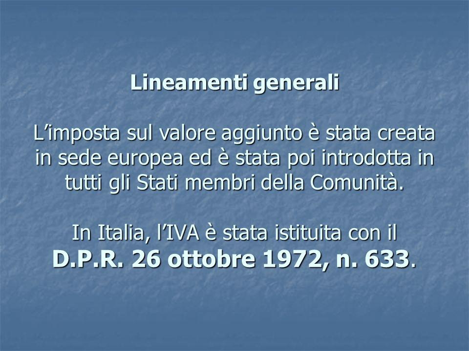 Lineamenti generali Limposta sul valore aggiunto è stata creata in sede europea ed è stata poi introdotta in tutti gli Stati membri della Comunità.