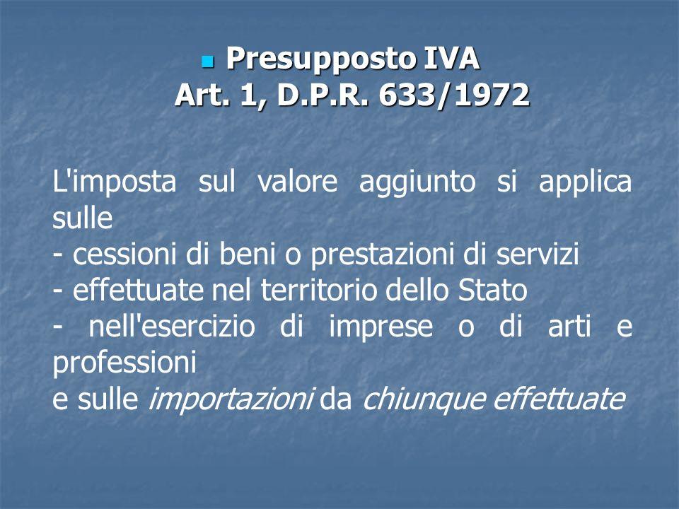 Presupposto IVA Art. 1, D.P.R. 633/1972 Presupposto IVA Art. 1, D.P.R. 633/1972 L'imposta sul valore aggiunto si applica sulle - cessioni di beni o pr