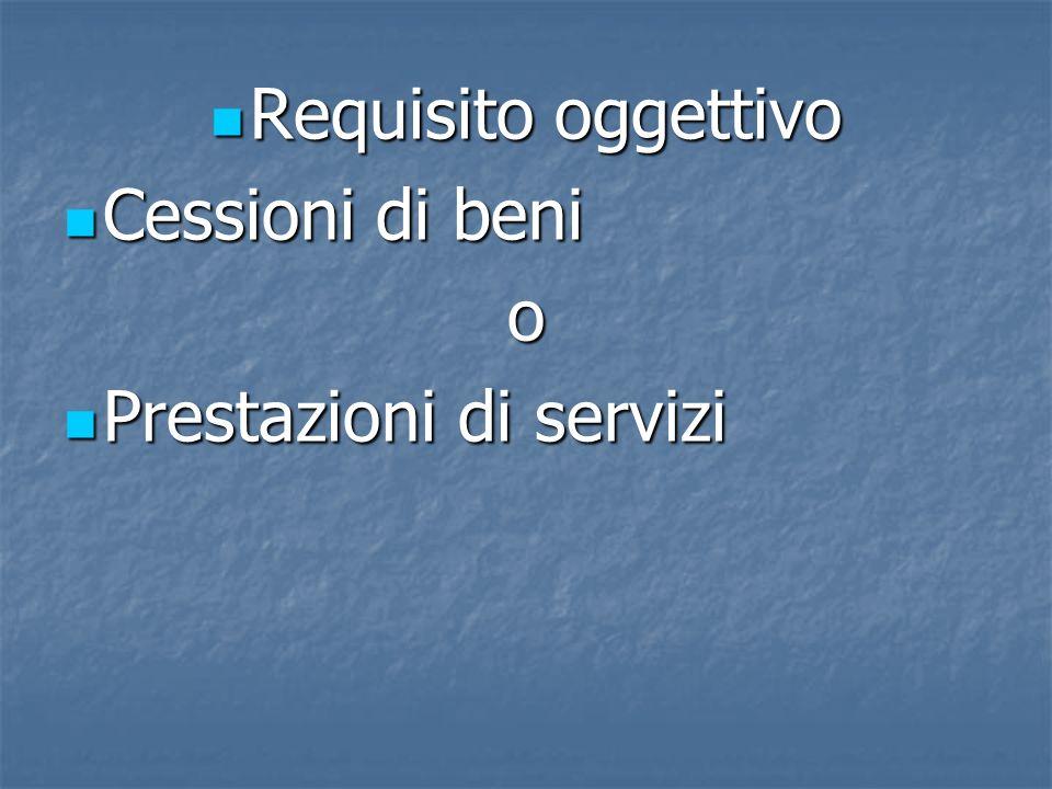Requisito oggettivo Requisito oggettivo Cessioni di beni Cessioni di benio Prestazioni di servizi Prestazioni di servizi