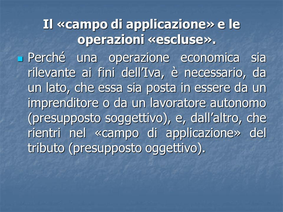 Il «campo di applicazione» e le operazioni «escluse». Perché una operazione economica sia rilevante ai fini dellIva, è necessario, da un lato, che ess