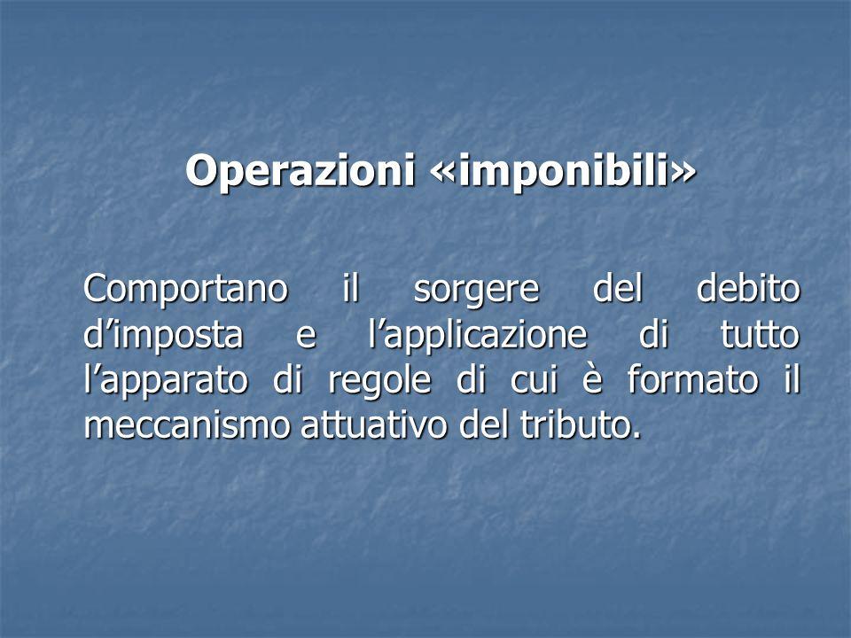 Operazioni «imponibili» Comportano il sorgere del debito dimposta e lapplicazione di tutto lapparato di regole di cui è formato il meccanismo attuativo del tributo.