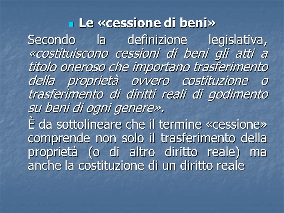 Le «cessione di beni» Le «cessione di beni» Secondo la definizione legislativa, «costituiscono cessioni di beni gli atti a titolo oneroso che importan