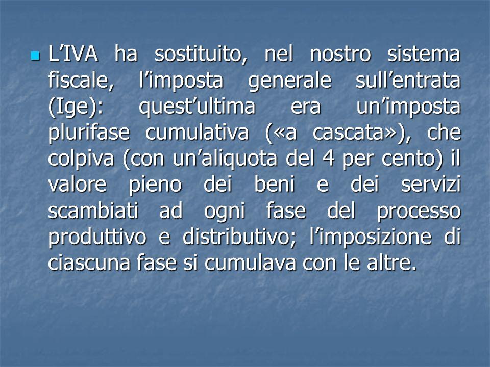 LIVA ha sostituito, nel nostro sistema fiscale, limposta generale sullentrata (Ige): questultima era unimposta plurifase cumulativa («a cascata»), che