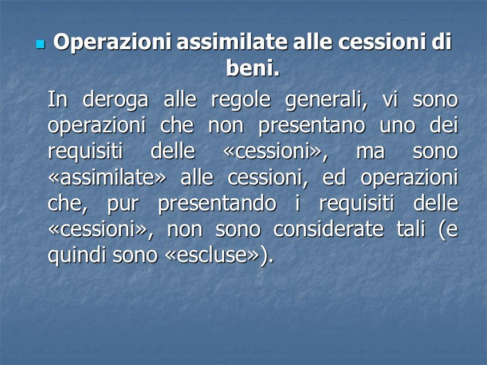Operazioni assimilate alle cessioni di beni. Operazioni assimilate alle cessioni di beni. In deroga alle regole generali, vi sono operazioni che non p