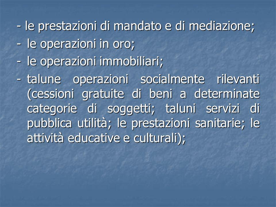 - le prestazioni di mandato e di mediazione; -le operazioni in oro; -le operazioni immobiliari; -talune operazioni socialmente rilevanti (cessioni gra