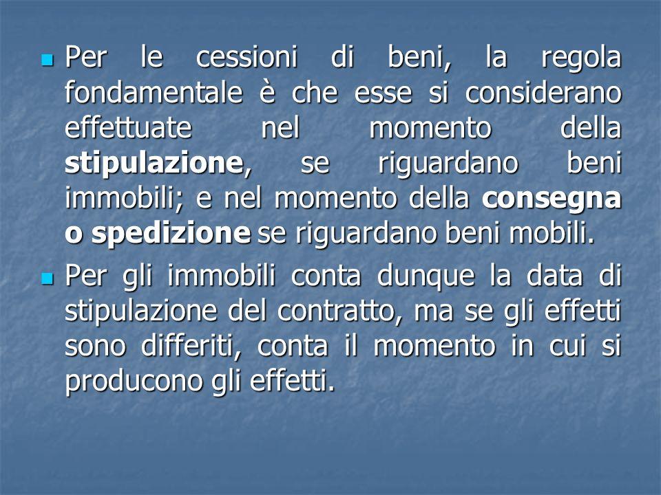Per le cessioni di beni, la regola fondamentale è che esse si considerano effettuate nel momento della stipulazione, se riguardano beni immobili; e ne