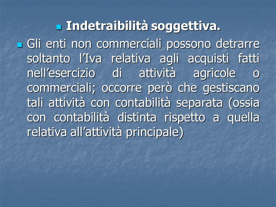 Indetraibilità soggettiva. Indetraibilità soggettiva. Gli enti non commerciali possono detrarre soltanto lIva relativa agli acquisti fatti nelleserciz