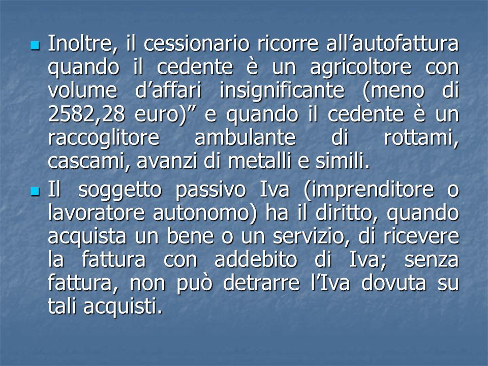 Inoltre, il cessionario ricorre allautofattura quando il cedente è un agricoltore con volume daffari insignificante (meno di 2582,28 euro) e quando il