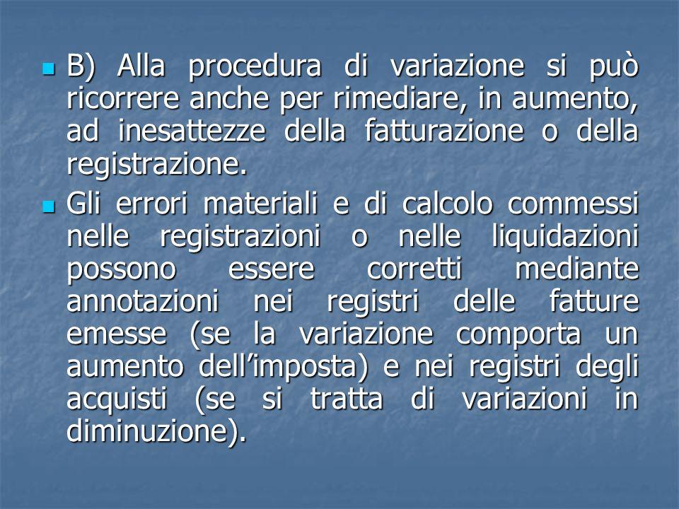 B) Alla procedura di variazione si può ricorrere anche per rimediare, in aumento, ad inesattezze della fatturazione o della registrazione. B) Alla pro