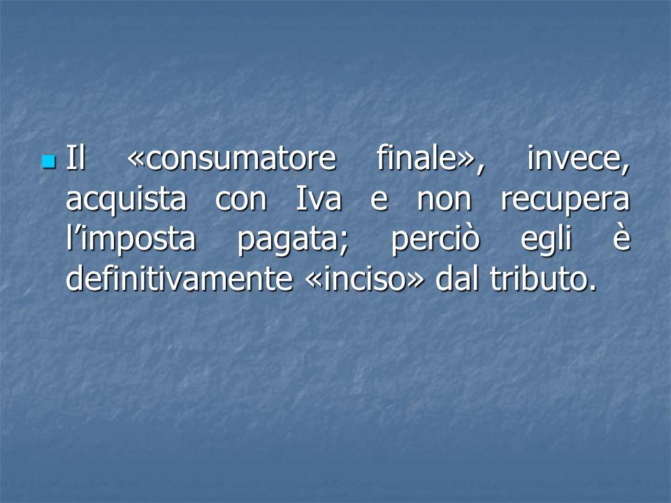 Il «consumatore finale», invece, acquista con Iva e non recupera limposta pagata; perciò egli è definitivamente «inciso» dal tributo. Il «consumatore