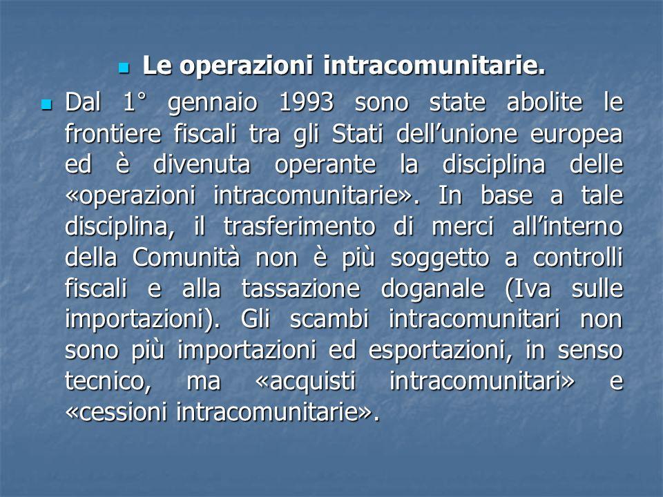 Le operazioni intracomunitarie. Le operazioni intracomunitarie. Dal 1° gennaio 1993 sono state abolite le frontiere fiscali tra gli Stati dellunione e