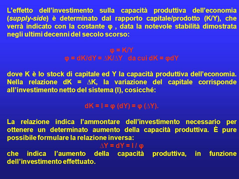 Leffetto dellinvestimento sulla capacità produttiva delleconomia (supply-side) è determinato dal rapporto capitale/prodotto (K/Y), che verrà indicato