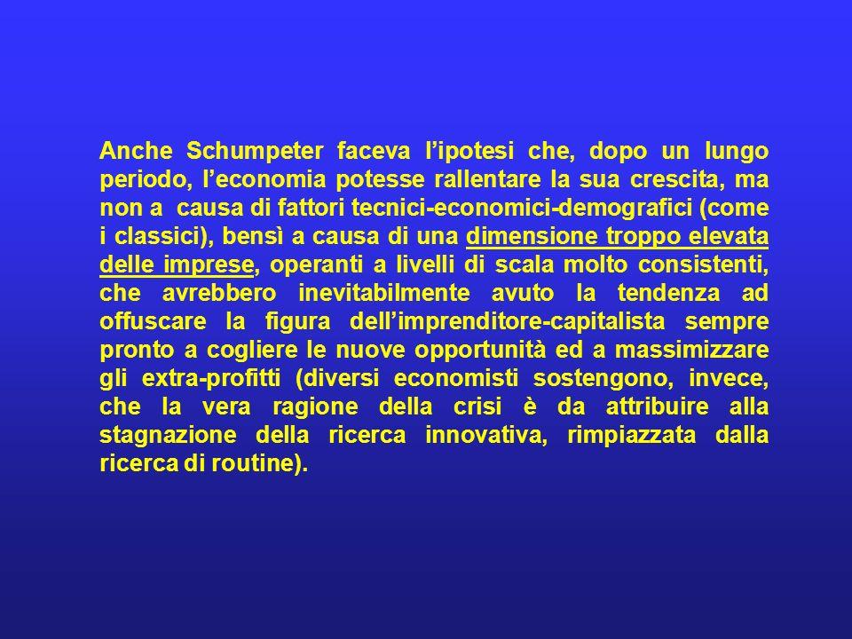 Anche Schumpeter faceva lipotesi che, dopo un lungo periodo, leconomia potesse rallentare la sua crescita, ma non a causa di fattori tecnici-economici
