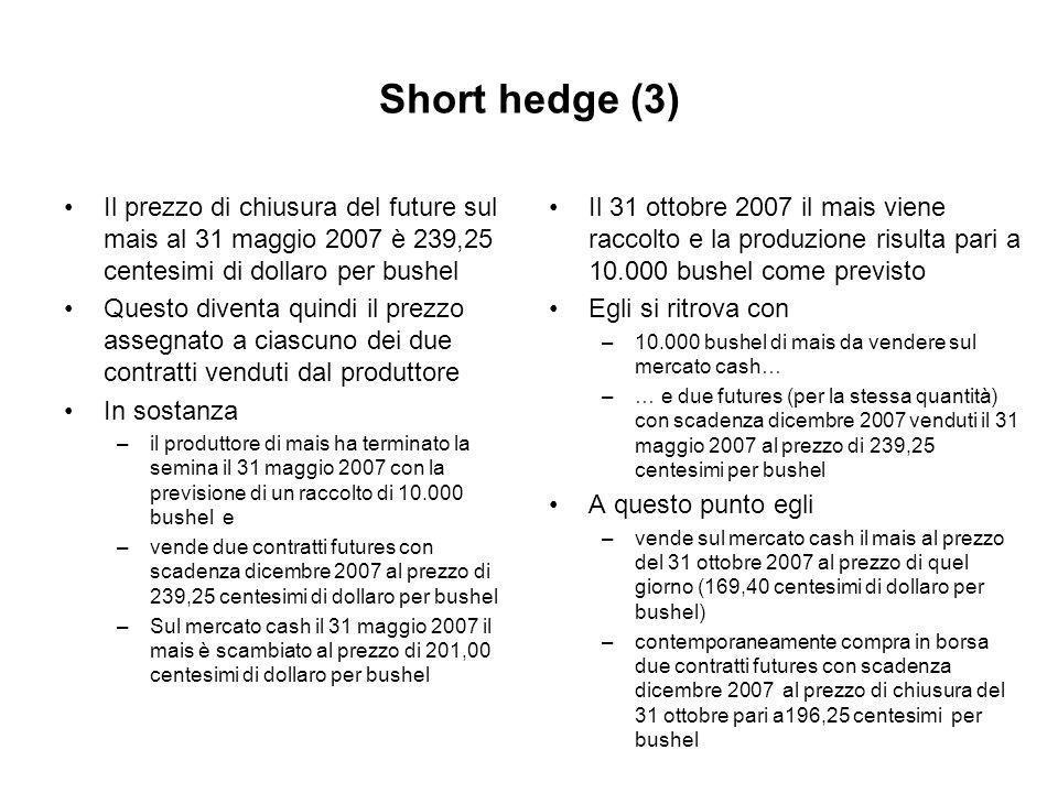 Short hedge (3) Il prezzo di chiusura del future sul mais al 31 maggio 2007 è 239,25 centesimi di dollaro per bushel Questo diventa quindi il prezzo assegnato a ciascuno dei due contratti venduti dal produttore In sostanza –il produttore di mais ha terminato la semina il 31 maggio 2007 con la previsione di un raccolto di 10.000 bushel e –vende due contratti futures con scadenza dicembre 2007 al prezzo di 239,25 centesimi di dollaro per bushel –Sul mercato cash il 31 maggio 2007 il mais è scambiato al prezzo di 201,00 centesimi di dollaro per bushel Il 31 ottobre 2007 il mais viene raccolto e la produzione risulta pari a 10.000 bushel come previsto Egli si ritrova con –10.000 bushel di mais da vendere sul mercato cash… –… e due futures (per la stessa quantità) con scadenza dicembre 2007 venduti il 31 maggio 2007 al prezzo di 239,25 centesimi per bushel A questo punto egli –vende sul mercato cash il mais al prezzo del 31 ottobre 2007 al prezzo di quel giorno (169,40 centesimi di dollaro per bushel) –contemporaneamente compra in borsa due contratti futures con scadenza dicembre 2007 al prezzo di chiusura del 31 ottobre pari a196,25 centesimi per bushel