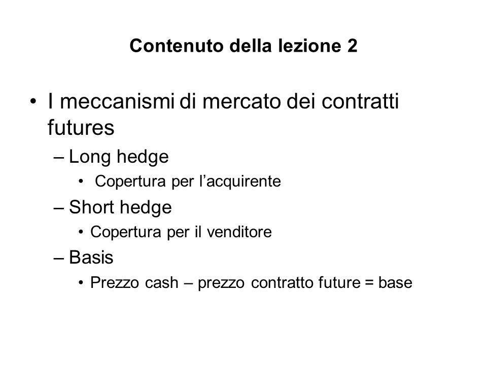 Contenuto della lezione 2 I meccanismi di mercato dei contratti futures –Long hedge Copertura per lacquirente –Short hedge Copertura per il venditore –Basis Prezzo cash – prezzo contratto future = base