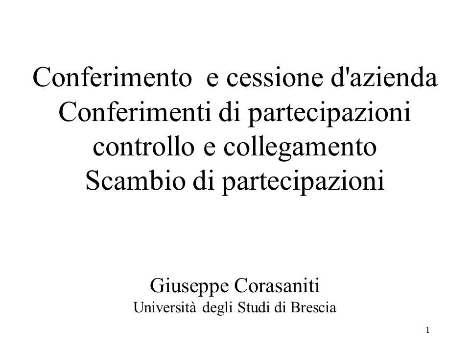 1 Conferimento e cessione d azienda Conferimenti di partecipazioni controllo e collegamento Scambio di partecipazioni Giuseppe Corasaniti Università degli Studi di Brescia