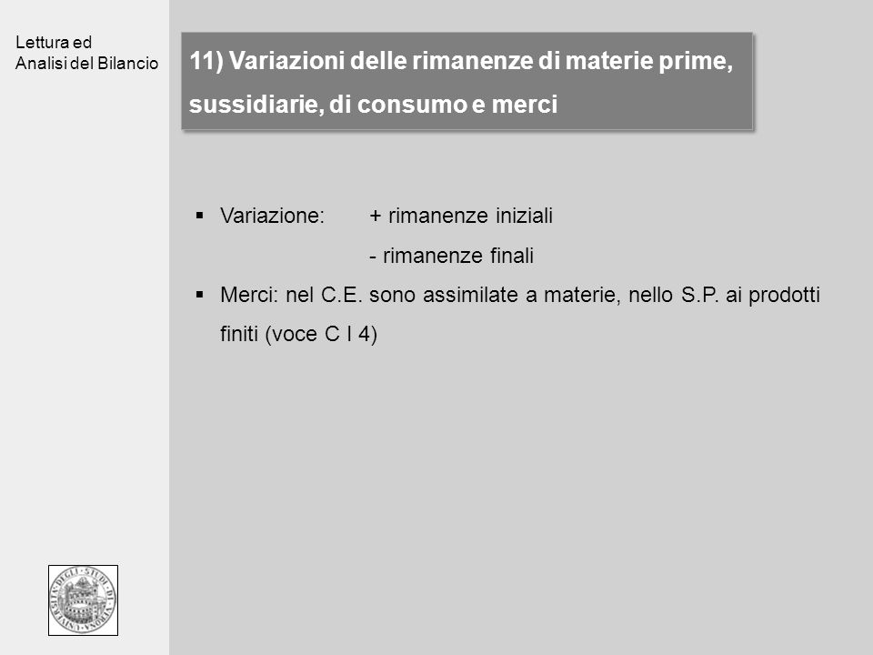 Lettura ed Analisi del Bilancio 11) Variazioni delle rimanenze di materie prime, sussidiarie, di consumo e merci Variazione: + rimanenze iniziali - ri