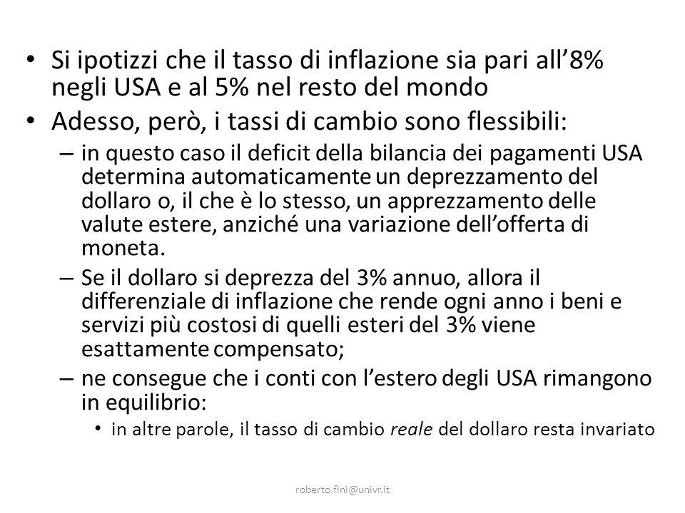 roberto.fini@univr.it Si ipotizzi che il tasso di inflazione sia pari all8% negli USA e al 5% nel resto del mondo Adesso, però, i tassi di cambio sono flessibili: – in questo caso il deficit della bilancia dei pagamenti USA determina automaticamente un deprezzamento del dollaro o, il che è lo stesso, un apprezzamento delle valute estere, anziché una variazione dellofferta di moneta.