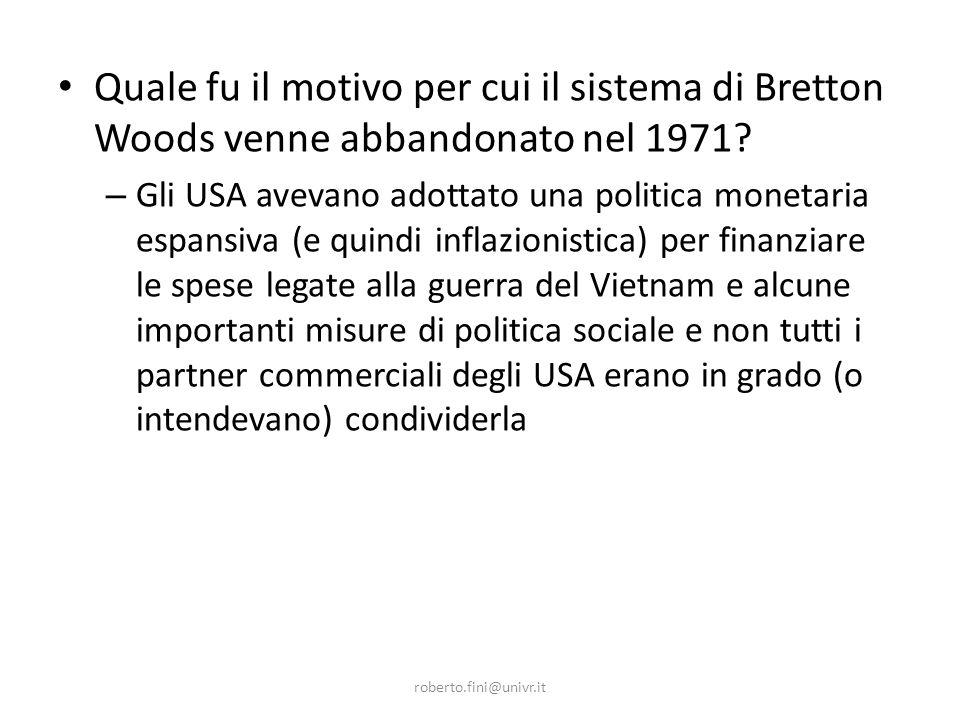 roberto.fini@univr.it Quale fu il motivo per cui il sistema di Bretton Woods venne abbandonato nel 1971.