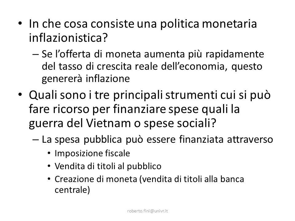 roberto.fini@univr.it In che cosa consiste una politica monetaria inflazionistica? – Se lofferta di moneta aumenta più rapidamente del tasso di cresci