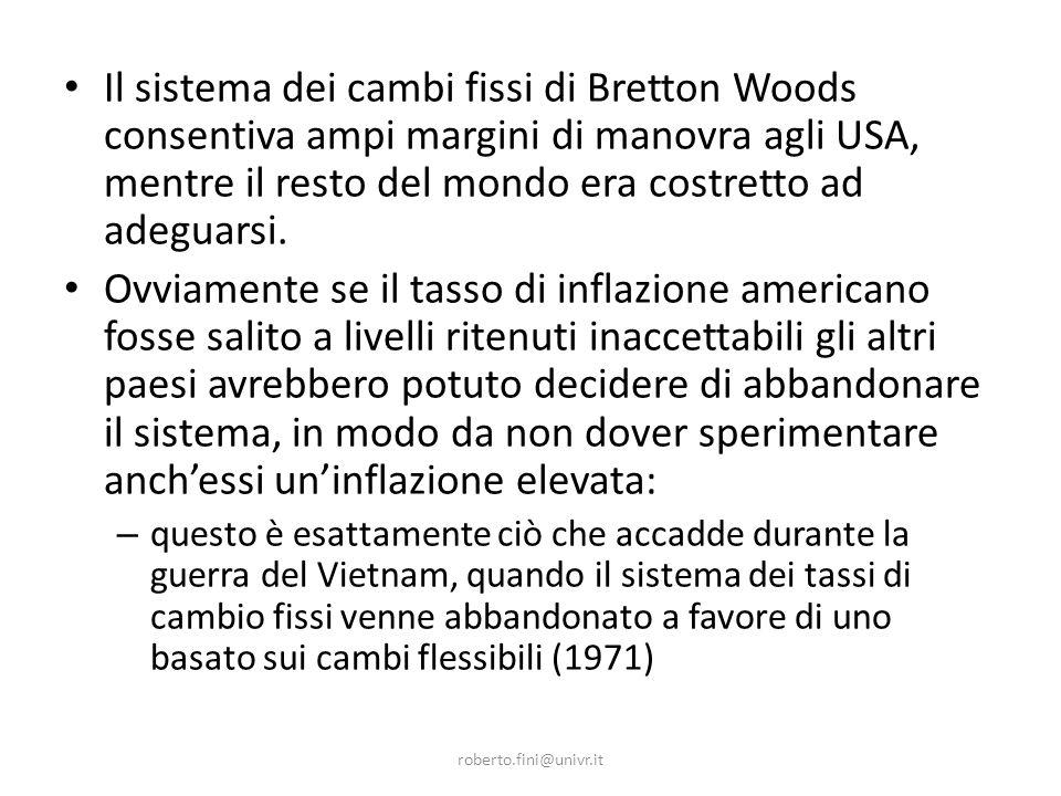 roberto.fini@univr.it Il sistema dei cambi fissi di Bretton Woods consentiva ampi margini di manovra agli USA, mentre il resto del mondo era costretto