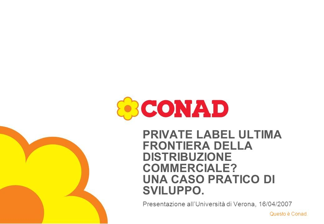 Verona, 16 / 04 / 2007 DIREZIONE MARCA COMMERCIALE - CONAD - 2007® Analisi Andamento Vendite per Tipologia Fornitore Totale LCC - Incidenza % a Valore Siamo venditori di Marche con Quote di Marca Commerciale in crescita più del leader e dei principali followers del mercato Fonte : IRI CONAD BENCHMARK 41,141,7 38,038,3 26,9 26,3 24,624,2 18,0 17,3 18,5 18,4 14,0 14,7 18,919,1 2005 200620052006 LeaderFollowerAltre MarchePrivate Label + 0,7 P.ti - 0,7 P.ti - 0,6 P.ti + 0,6 P.ti + 0,3 P.ti - 0,1 P.ti - 0,4 P.ti + 0,3 P.ti