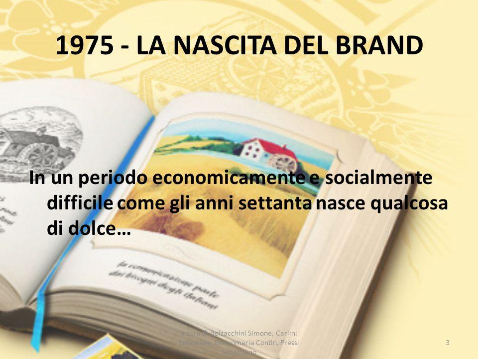 1975 - LA NASCITA DEL BRAND In un periodo economicamente e socialmente difficile come gli anni settanta nasce qualcosa di dolce… 3 a cura di Bolzacchi