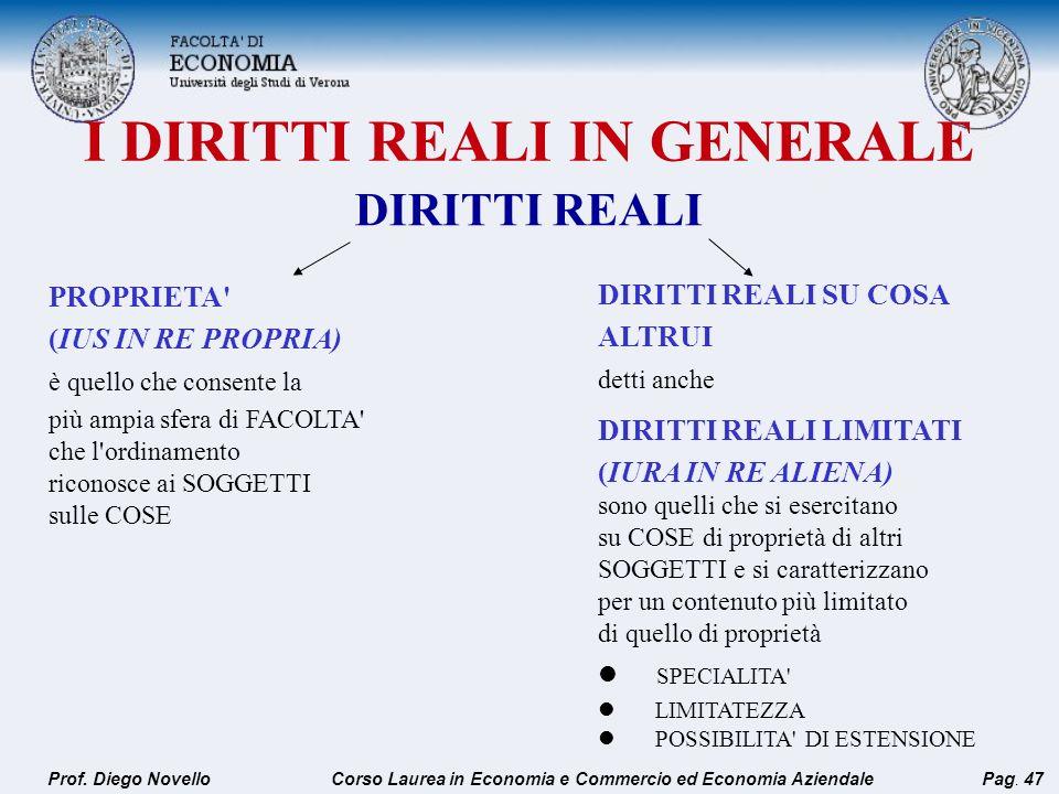 I DIRITTI REALI IN GENERALE Prof. Diego NovelloPag. 47 PROPRIETA' (IUS IN RE PROPRIA) è quello che consente la più ampia sfera di FACOLTA' che l'ordin