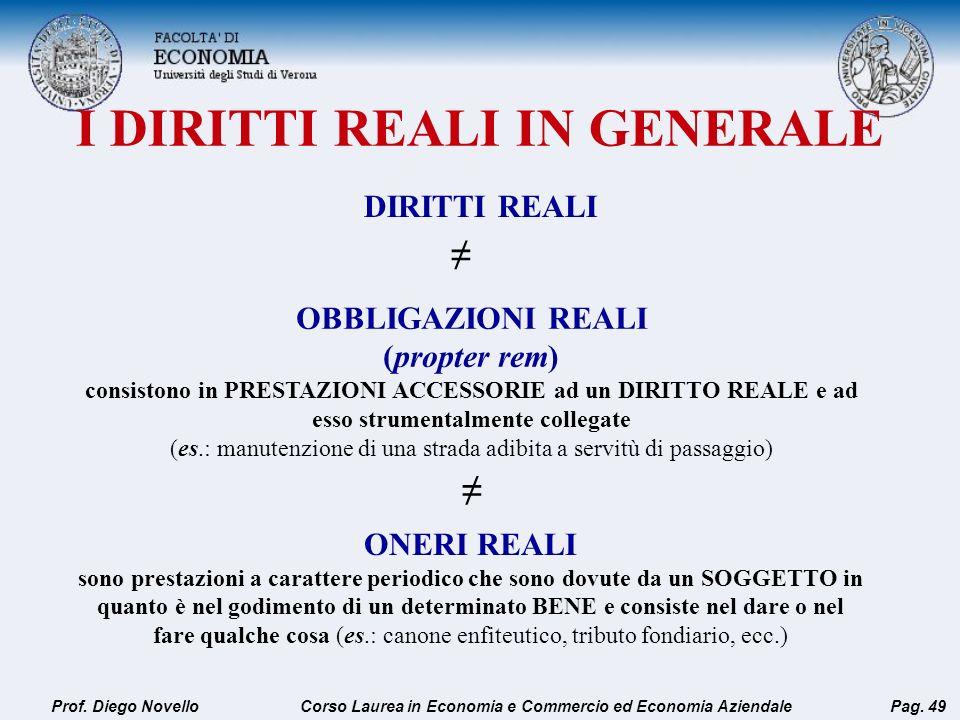 I DIRITTI REALI IN GENERALE Prof. Diego Novello Pag. 49 DIRITTI REALI OBBLIGAZIONI REALI (propter rem) consistono in PRESTAZIONI ACCESSORIE ad un DIRI
