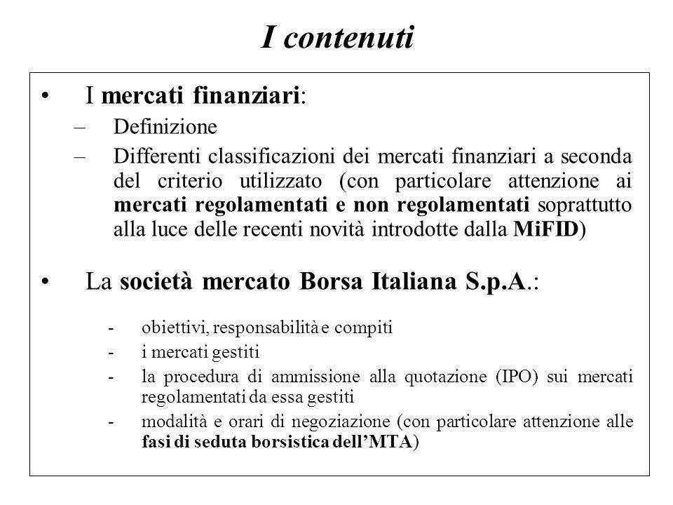 I contenuti I mercati finanziari: –Definizione –Differenti classificazioni dei mercati finanziari a seconda del criterio utilizzato (con particolare a
