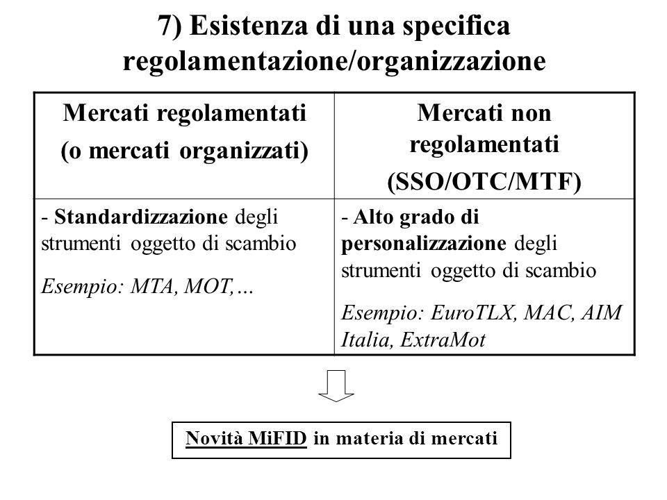 7) Esistenza di una specifica regolamentazione/organizzazione Mercati regolamentati (o mercati organizzati) Mercati non regolamentati (SSO/OTC/MTF) -