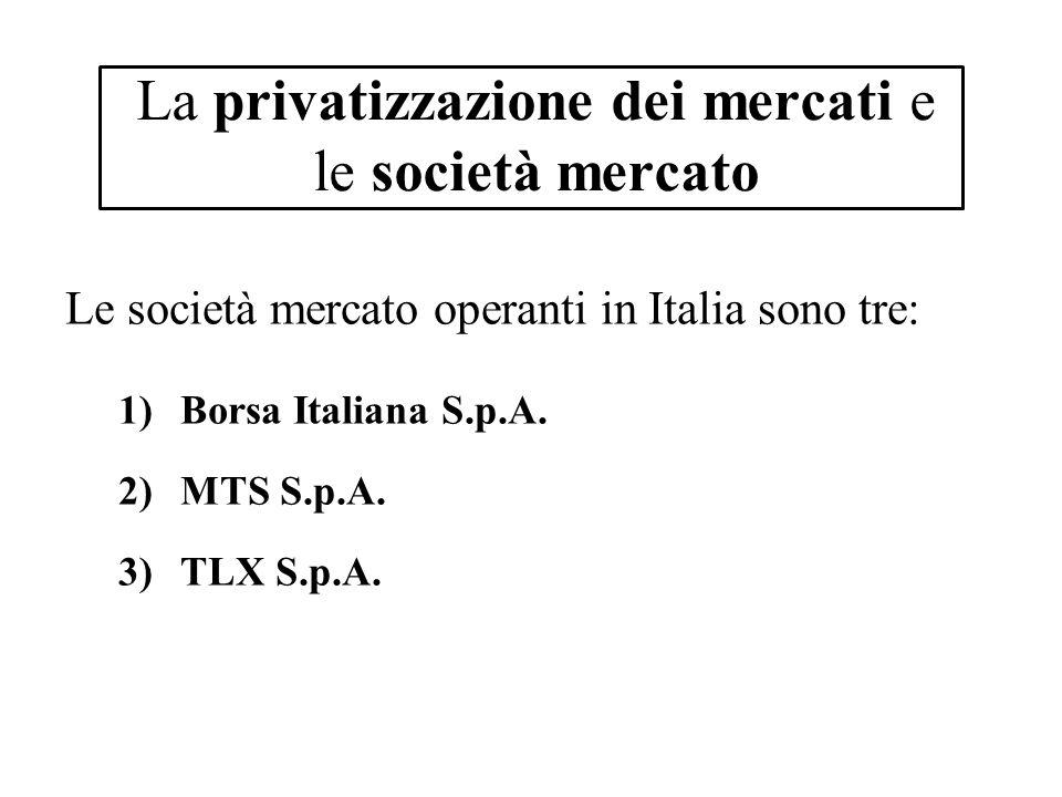 La privatizzazione dei mercati e le società mercato Le società mercato operanti in Italia sono tre: 1)Borsa Italiana S.p.A. 2)MTS S.p.A. 3)TLX S.p.A.