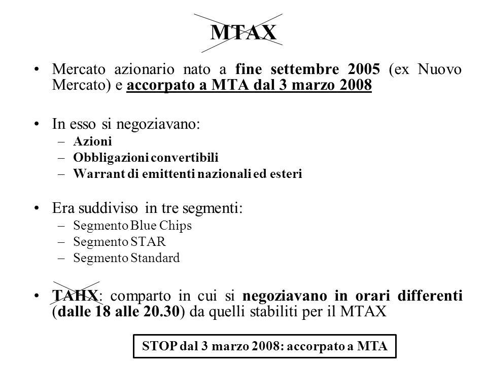 MTAX Mercato azionario nato a fine settembre 2005 (ex Nuovo Mercato) e accorpato a MTA dal 3 marzo 2008 In esso si negoziavano: –Azioni –Obbligazioni