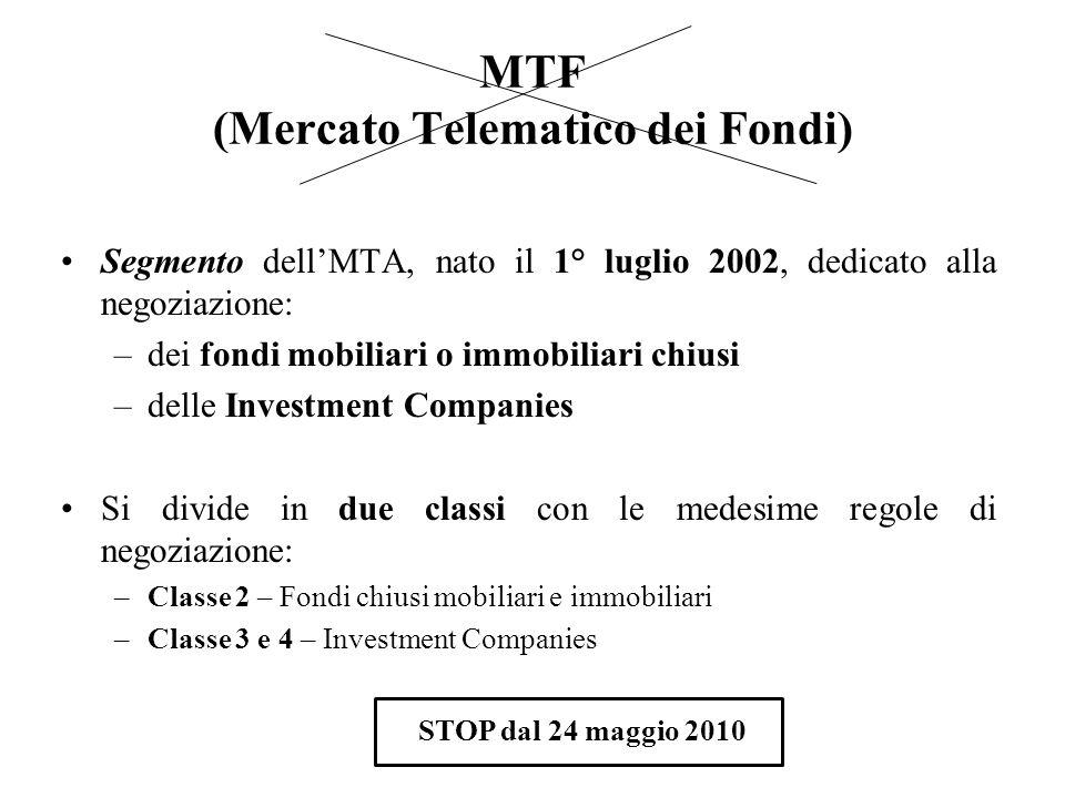 MTF (Mercato Telematico dei Fondi) Segmento dellMTA, nato il 1° luglio 2002, dedicato alla negoziazione: –dei fondi mobiliari o immobiliari chiusi –de