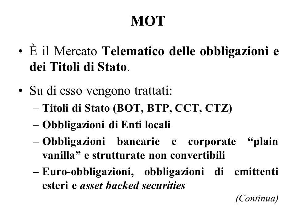 MOT È il Mercato Telematico delle obbligazioni e dei Titoli di Stato. Su di esso vengono trattati: –Titoli di Stato (BOT, BTP, CCT, CTZ) –Obbligazioni