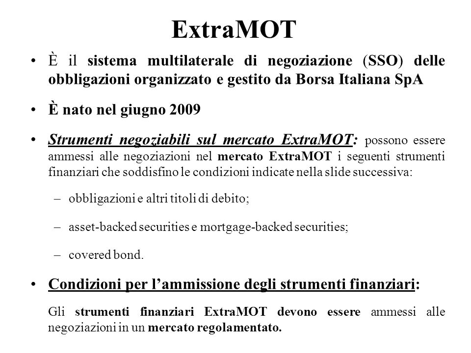 ExtraMOT È il sistema multilaterale di negoziazione (SSO) delle obbligazioni organizzato e gestito da Borsa Italiana SpA È nato nel giugno 2009 Strume